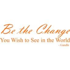Be the Change - You Wish to See in the World - Gandhi